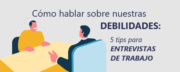 CÓMO HABLAR SOBRE NUESTRAS DEBILIDADES: 5 TIPS PARA ENTREVISTAS DE TRABAJO